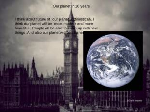 Our planet in 10 years I think about future of our planet optimisticaly. I th