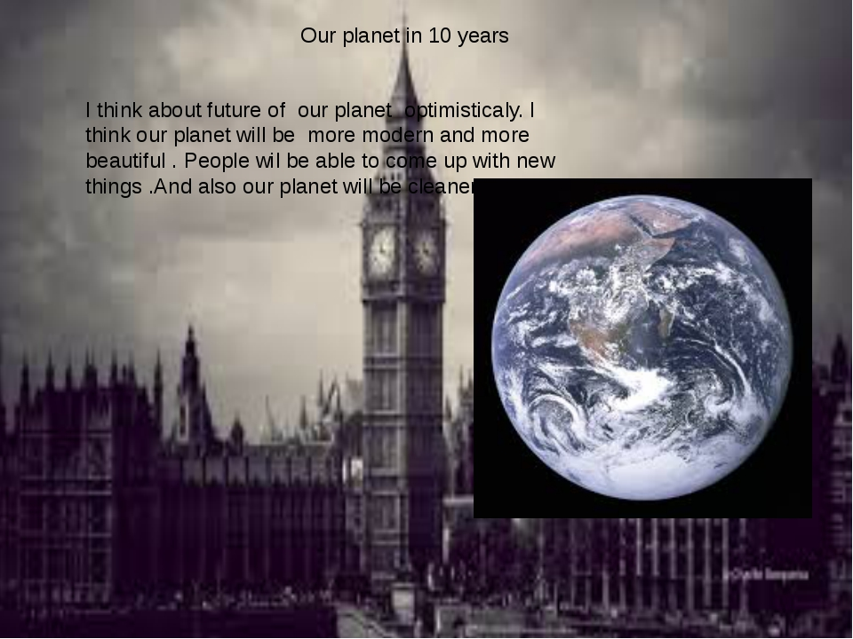 Our planet in 10 years I think about future of our planet optimisticaly. I th...