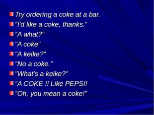 "Try ordering a coke at a bar. ""I'd like a coke, thanks."" ""A what?"" ""A coke"" """