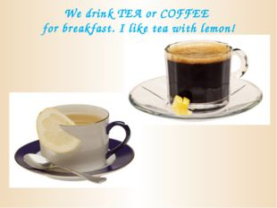 We drink TEA or COFFEE for breakfast. I like tea with lemon!