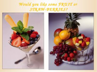 Would you like some FRUIT or STRAW-BERRIES?