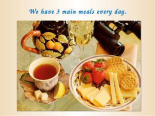 We have 3 main meals every day.