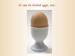 It can be boiled eggs, too.