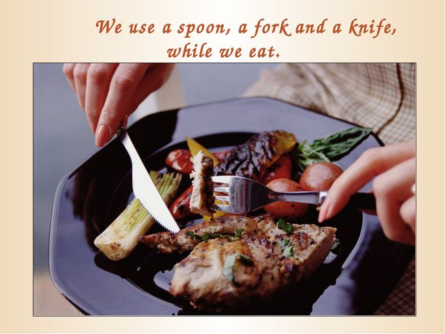 We use a spoon, a fork and a knife, while we eat.