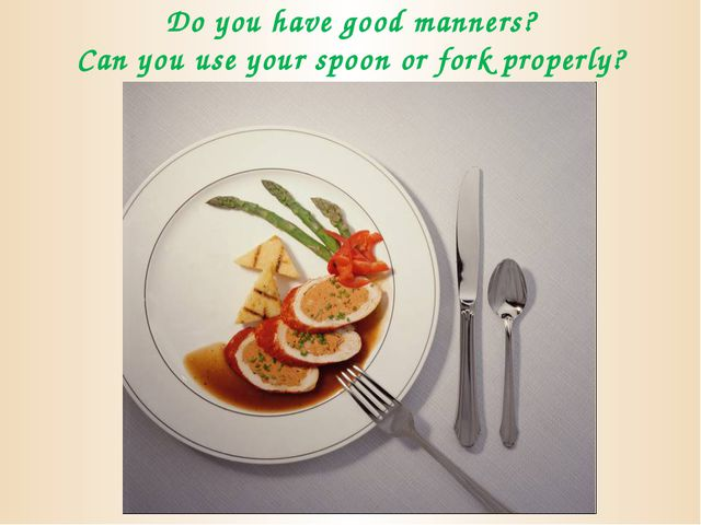 Do you have good manners? Can you use your spoon or fork properly?