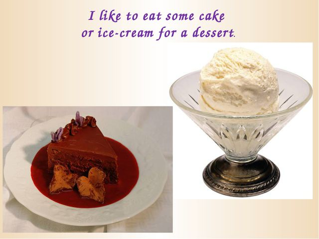 I like to eat some cake or ice-cream for a dessert.