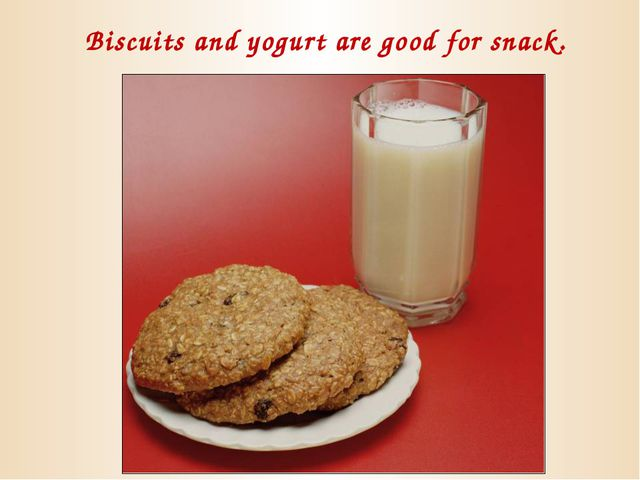 Biscuits and yogurt are good for snack.