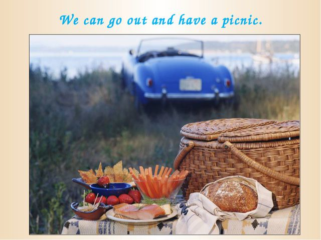 We can go out and have a picnic.