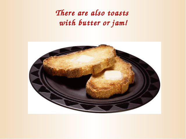 There are also toasts with butter or jam!