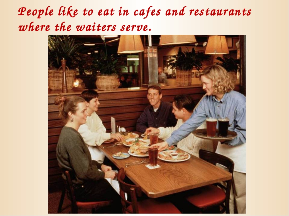 People like to eat in cafes and restaurants where the waiters serve.