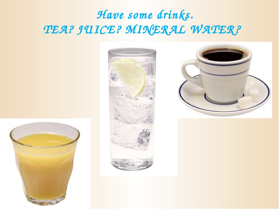 Have some drinks. TEA? JUICE? MINERAL WATER?