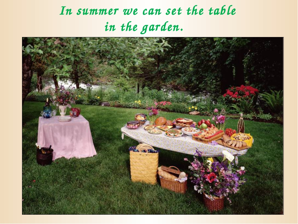 In summer we can set the table in the garden.