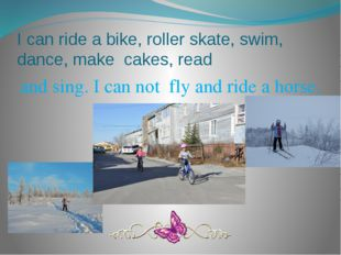 I can ride a bike, roller skate, swim, dance, make cakes, read and sing. I ca