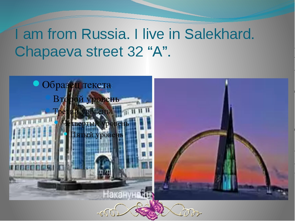 "I am from Russia. I live in Salekhard. Chapaeva street 32 ""A""."