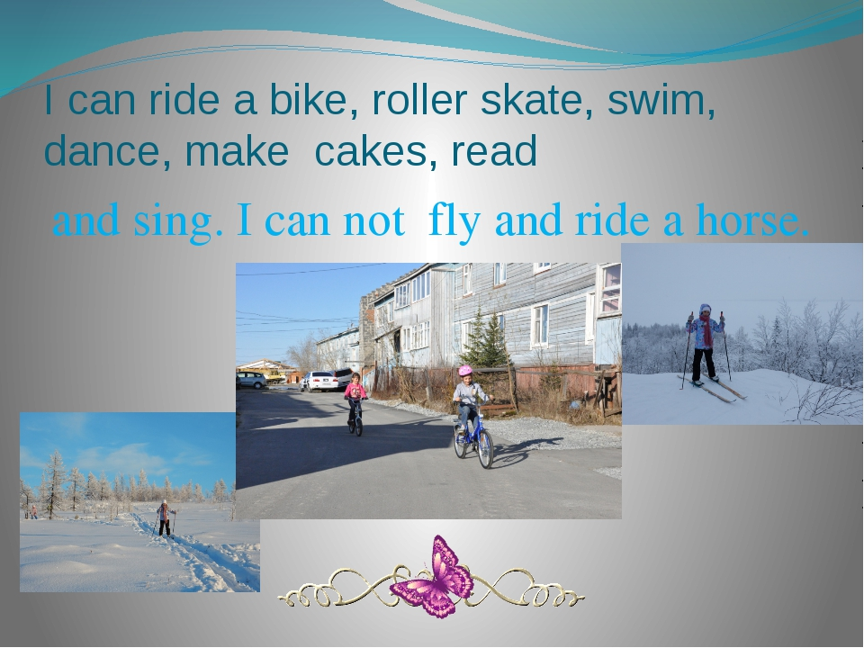 I can ride a bike, roller skate, swim, dance, make cakes, read and sing. I ca...