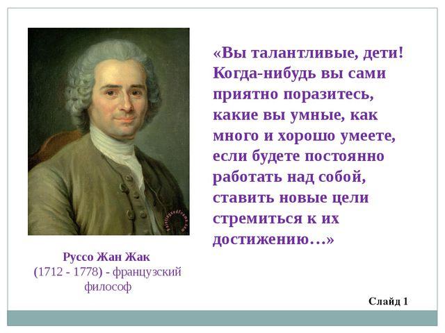РуссоЖанЖак (1712 - 1778) - французский философ «Вы талантливые, дети! Ког...