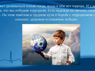 Мир может развиваться только тогда, когда в нём нет террора. И у нас есть над