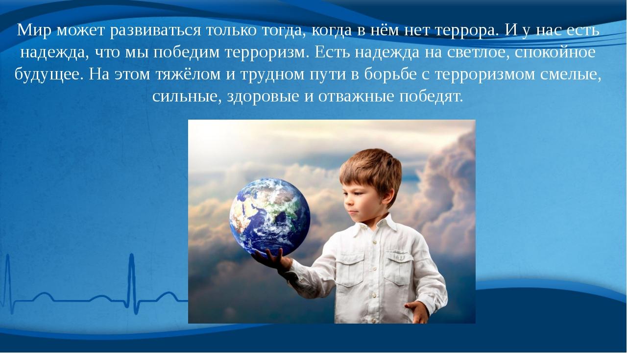 Мир может развиваться только тогда, когда в нём нет террора. И у нас есть над...