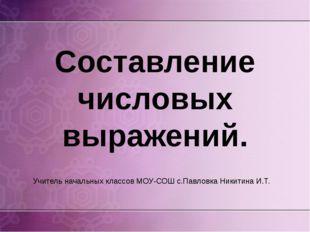 Составление числовых выражений. Учитель начальных классов МОУ-СОШ с.Павловка
