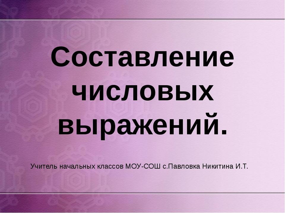Составление числовых выражений. Учитель начальных классов МОУ-СОШ с.Павловка...