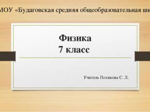 Физика 7 класс Учитель Полякова С. Л. МОУ «Будаговская средняя общеобразовате