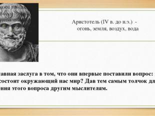 Аристотель (IV в. до н.э.) - огонь, земля, воздух, вода Их главная заслуга в