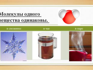 Молекулы одного вещества одинаковы. в снежинке в чае в паре