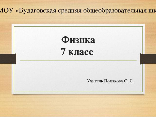 Физика 7 класс Учитель Полякова С. Л. МОУ «Будаговская средняя общеобразовате...