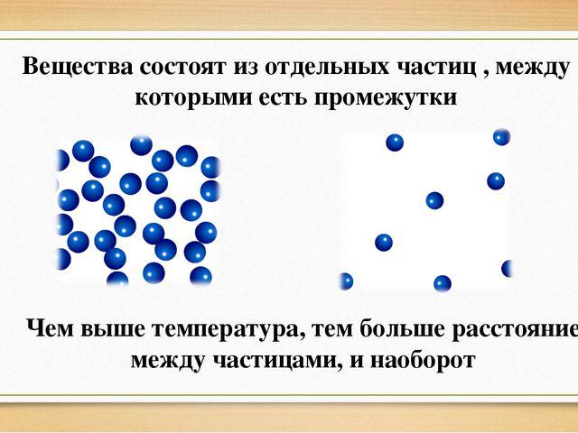 Вещества состоят из отдельных частиц , между которыми есть промежутки Чем выш...