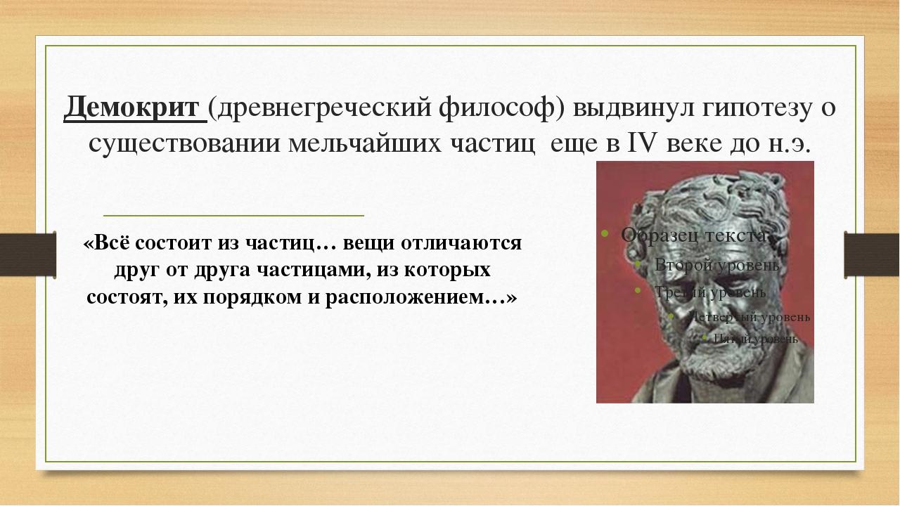 Демокрит (древнегреческий философ) выдвинул гипотезу о существовании мельчайш...