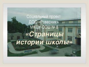 Социальный проект ДОО «Ровесник» МКОУ СОШ № 8 «Страницы истории школы»