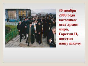 30 ноября 2003 года католикос всех армян мира, Гарегин II, посетил нашу школу.