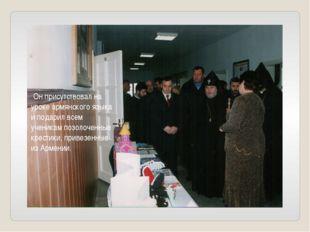 Он присутствовал на уроке армянского языка и подарил всем ученикам позолочен