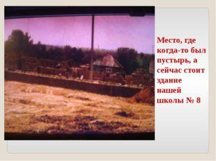 Место, где когда-то был пустырь, а сейчас стоит здание нашей школы № 8