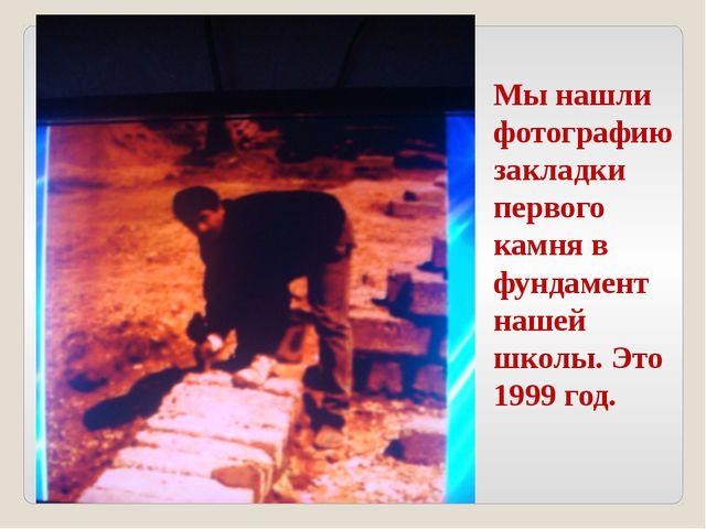 Мы нашли фотографию закладки первого камня в фундамент нашей школы. Это 1999...