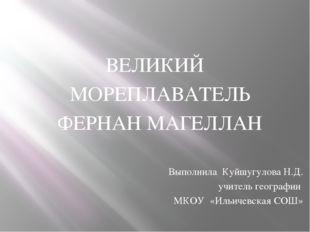 ВЕЛИКИЙ МОРЕПЛАВАТЕЛЬ ФЕРНАН МАГЕЛЛАН Выполнила Куйшугулова Н.Д. учитель гео