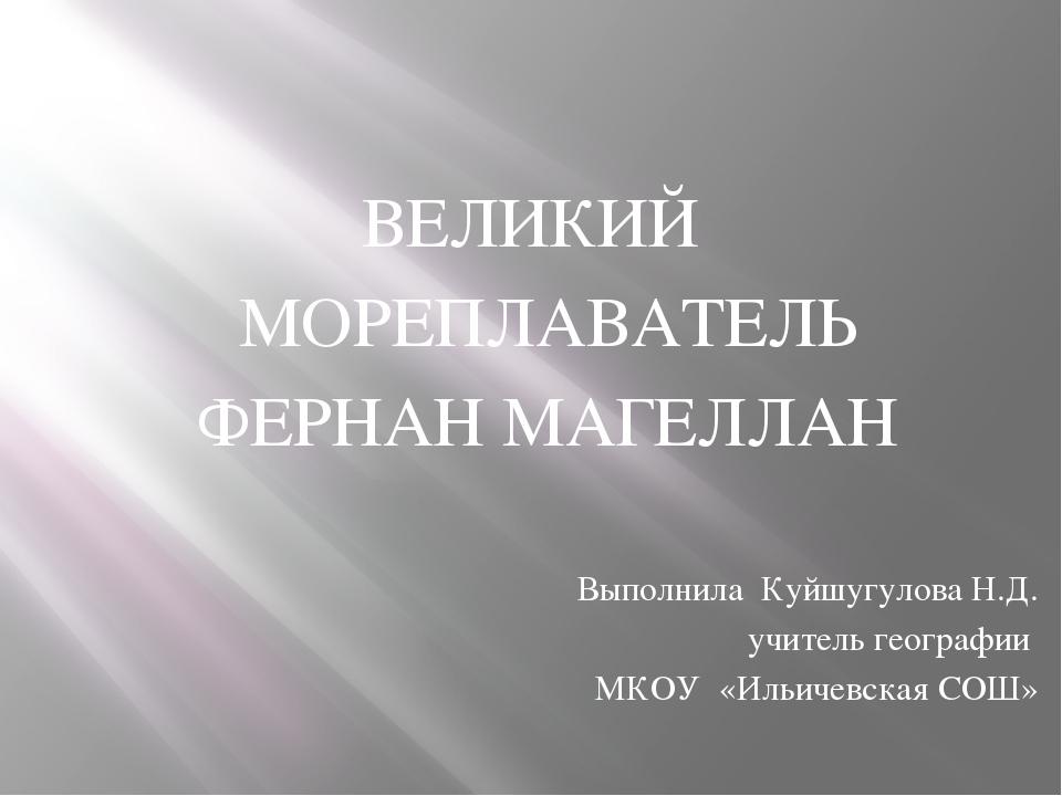 ВЕЛИКИЙ МОРЕПЛАВАТЕЛЬ ФЕРНАН МАГЕЛЛАН Выполнила Куйшугулова Н.Д. учитель гео...