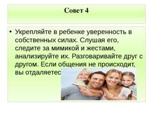 Совет 4 Укрепляйте в ребенке уверенность в собственных силах. Слушая его, сле