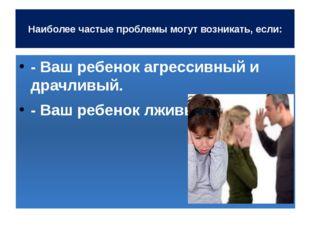 Наиболее частые проблемы могут возникать, если: - Ваш ребенок агрессивный и
