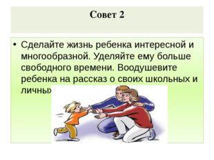 Совет 2 Сделайте жизнь ребенка интересной и многообразной. Уделяйте ему больш