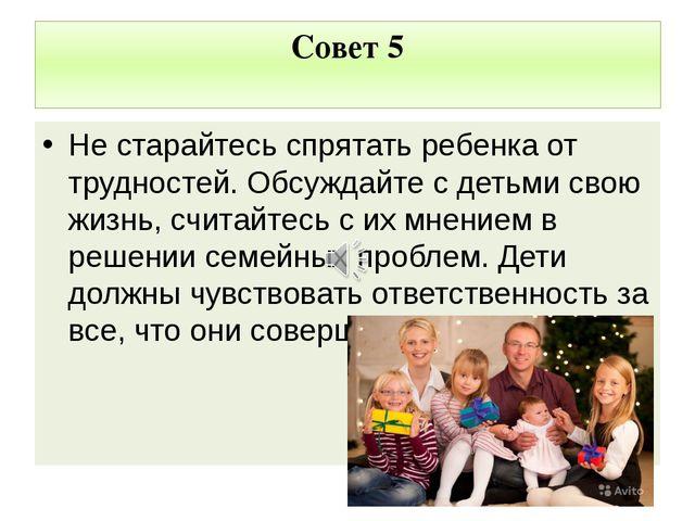 Совет 5 Не старайтесь спрятать ребенка от трудностей. Обсуждайте с детьми сво...