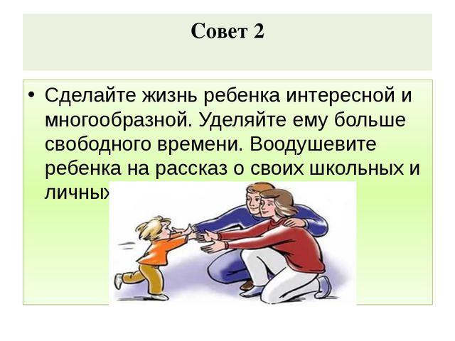 Совет 2 Сделайте жизнь ребенка интересной и многообразной. Уделяйте ему больш...