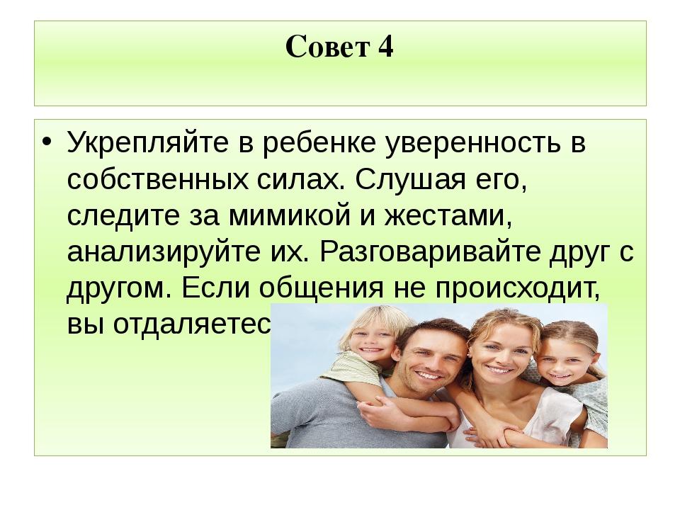Совет 4 Укрепляйте в ребенке уверенность в собственных силах. Слушая его, сле...