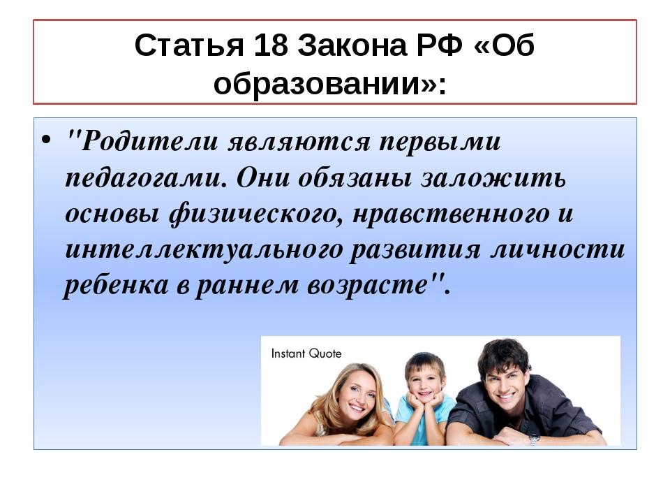 """Статья 18 Закона РФ «Об образовании»: """"Родители являются первыми педагогами...."""