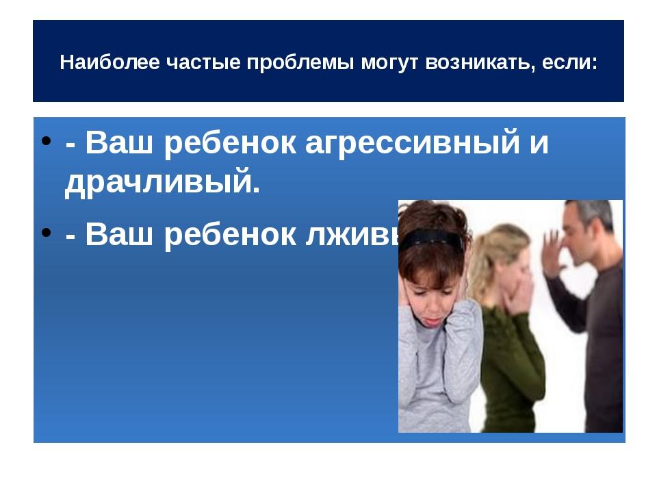 Наиболее частые проблемы могут возникать, если: - Ваш ребенок агрессивный и...