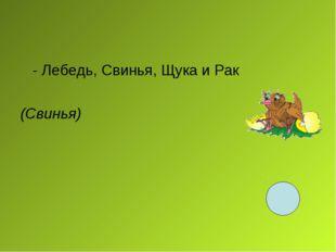 - Лебедь, Свинья, Щука и Рак (Свинья)