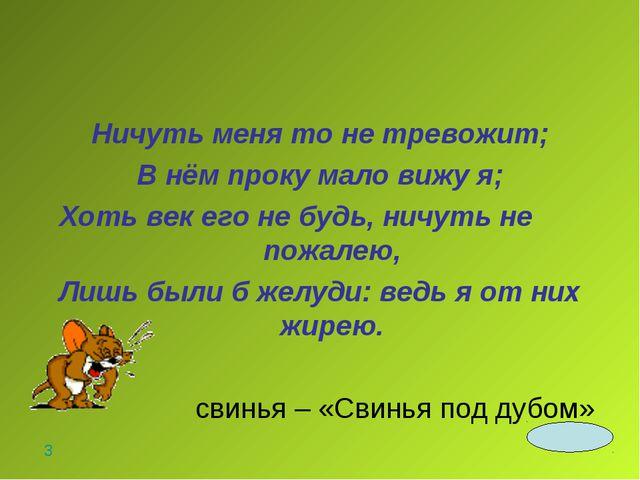 Ничуть меня то не тревожит; В нём проку мало вижу я; Хоть век его не будь, ни...