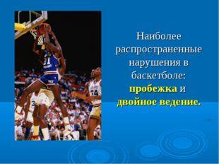 Наиболее распространенные нарушения в баскетболе: пробежка и двойное ведение.