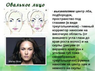 Овальное лицо . высветляем центр лба, подбородок, пространство под глазами (в