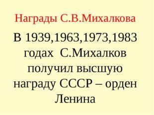 Награды С.В.Михалкова В 1939,1963,1973,1983 годах С.Михалков получил высшую н